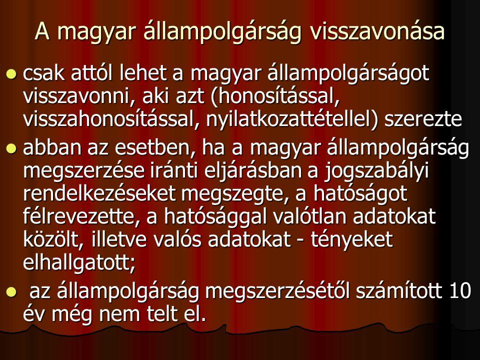 A magyar állampolgárság visszavonása csak attól lehet a magyar állampolgárságot visszavonni, aki azt (honosítással, visszahonosítással, nyilatkozattétellel) szerezte csak attól lehet a magyar állampolgárságot visszavonni, aki azt (honosítással, visszahonosítással, nyilatkozattétellel) szerezte abban az esetben, ha a magyar állampolgárság megszerzése iránti eljárásban a jogszabályi rendelkezéseket megszegte, a hatóságot félrevezette, a hatósággal valótlan adatokat közölt, illetve valós adatokat - tényeket elhallgatott; abban az esetben, ha a magyar állampolgárság megszerzése iránti eljárásban a jogszabályi rendelkezéseket megszegte, a hatóságot félrevezette, a hatósággal valótlan adatokat közölt, illetve valós adatokat - tényeket elhallgatott; az állampolgárság megszerzésétől számított 10 év még nem telt el.