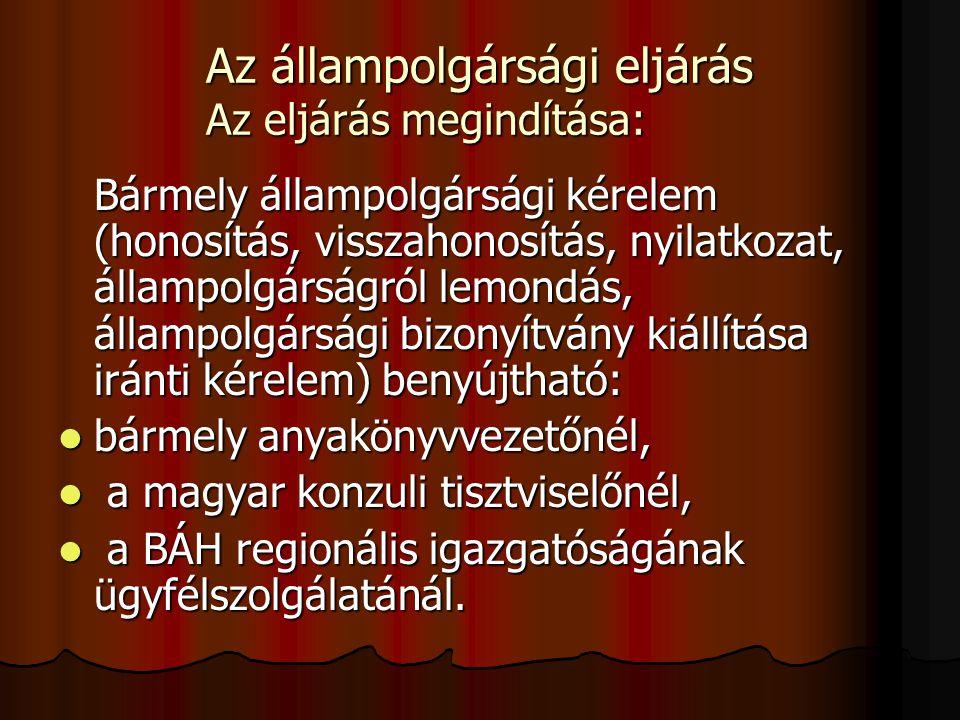 Az állampolgársági eljárás Az eljárás megindítása: Bármely állampolgársági kérelem (honosítás, visszahonosítás, nyilatkozat, állampolgárságról lemondás, állampolgársági bizonyítvány kiállítása iránti kérelem) benyújtható: bármely anyakönyvvezetőnél, bármely anyakönyvvezetőnél, a magyar konzuli tisztviselőnél, a magyar konzuli tisztviselőnél, a BÁH regionális igazgatóságának ügyfélszolgálatánál.