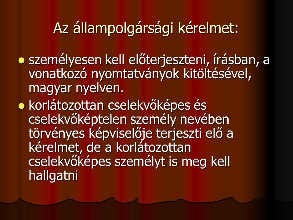 Az állampolgársági kérelmet: személyesen kell előterjeszteni, írásban, a vonatkozó nyomtatványok kitöltésével, magyar nyelven. személyesen kell előter