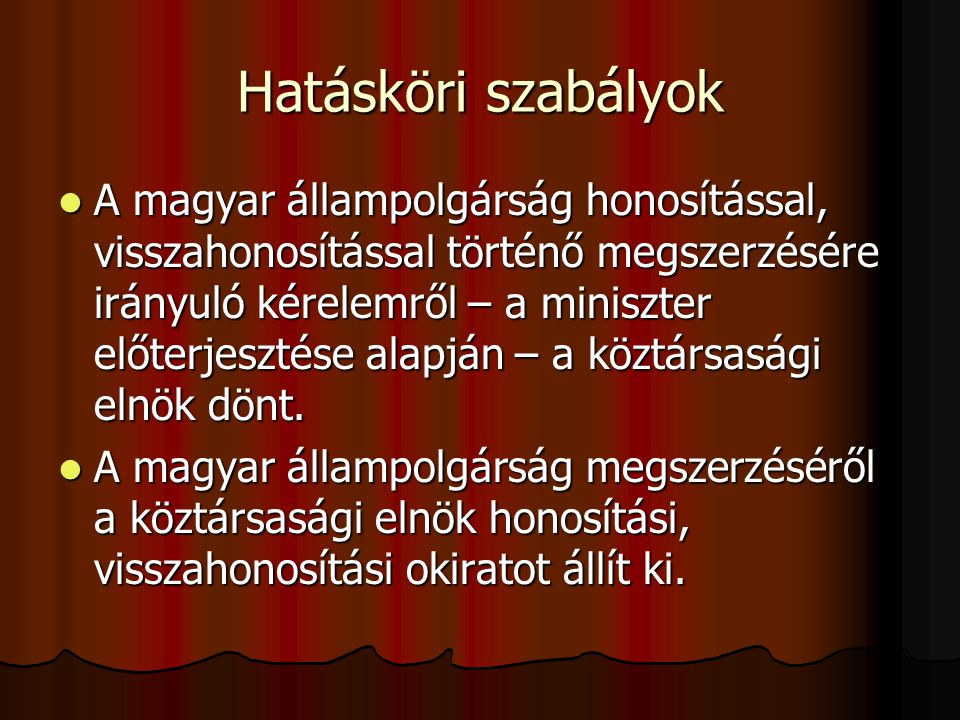 Hatásköri szabályok A magyar állampolgárság honosítással, visszahonosítással történő megszerzésére irányuló kérelemről – a miniszter előterjesztése alapján – a köztársasági elnök dönt.