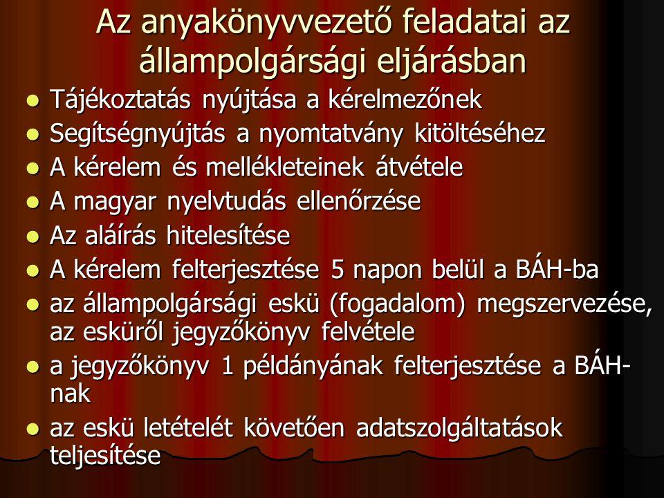Az anyakönyvvezető feladatai az állampolgársági eljárásban Tájékoztatás nyújtása a kérelmezőnek Tájékoztatás nyújtása a kérelmezőnek Segítségnyújtás a nyomtatvány kitöltéséhez Segítségnyújtás a nyomtatvány kitöltéséhez A kérelem és mellékleteinek átvétele A kérelem és mellékleteinek átvétele A magyar nyelvtudás ellenőrzése A magyar nyelvtudás ellenőrzése Az aláírás hitelesítése Az aláírás hitelesítése A kérelem felterjesztése 5 napon belül a BÁH-ba A kérelem felterjesztése 5 napon belül a BÁH-ba az állampolgársági eskü (fogadalom) megszervezése, az esküről jegyzőkönyv felvétele az állampolgársági eskü (fogadalom) megszervezése, az esküről jegyzőkönyv felvétele a jegyzőkönyv 1 példányának felterjesztése a BÁH- nak a jegyzőkönyv 1 példányának felterjesztése a BÁH- nak az eskü letételét követően adatszolgáltatások teljesítése az eskü letételét követően adatszolgáltatások teljesítése