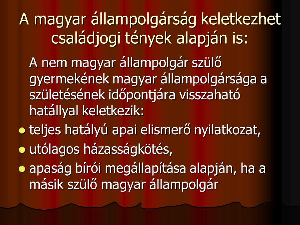 A magyar állampolgárság keletkezhet családjogi tények alapján is: A nem magyar állampolgár szülő gyermekének magyar állampolgársága a születésének időpontjára visszaható hatállyal keletkezik: teljes hatályú apai elismerő nyilatkozat, teljes hatályú apai elismerő nyilatkozat, utólagos házasságkötés, utólagos házasságkötés, apaság bírói megállapítása alapján, ha a másik szülő magyar állampolgár apaság bírói megállapítása alapján, ha a másik szülő magyar állampolgár