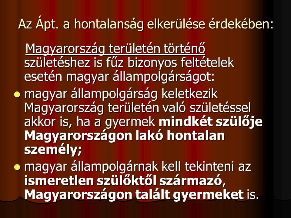 Az Ápt. a hontalanság elkerülése érdekében: Magyarország területén történő születéshez is fűz bizonyos feltételek esetén magyar állampolgárságot: Magy