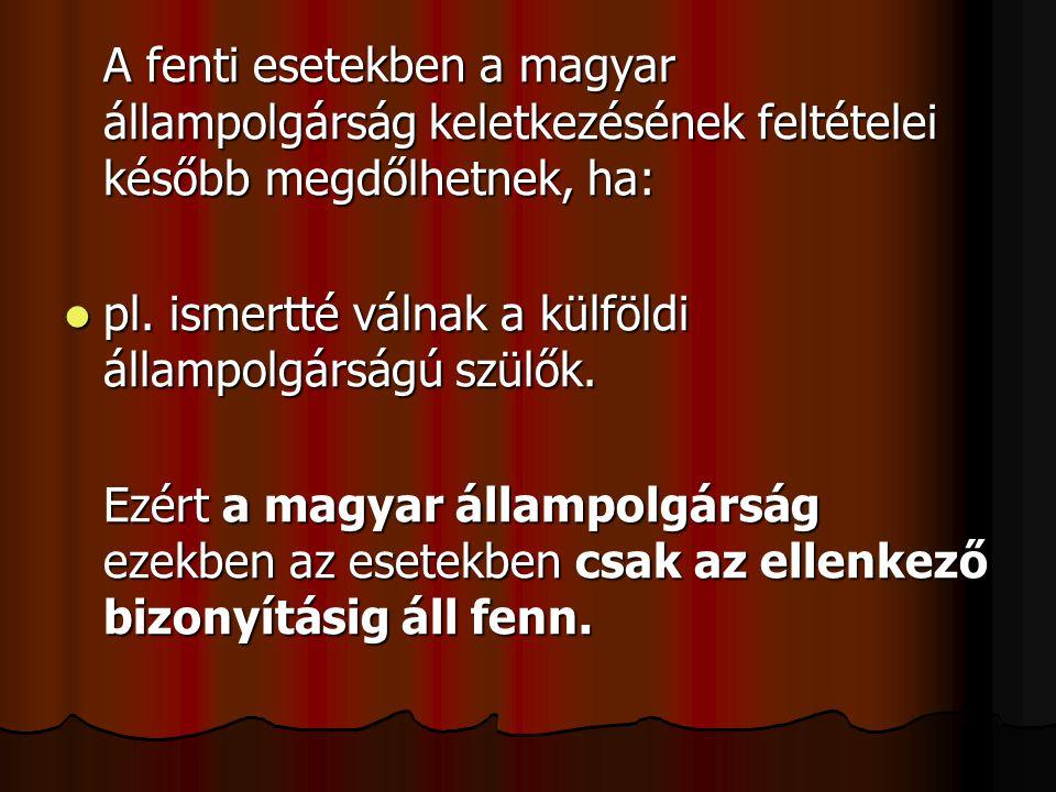 A fenti esetekben a magyar állampolgárság keletkezésének feltételei később megdőlhetnek, ha: pl. ismertté válnak a külföldi állampolgárságú szülők. pl