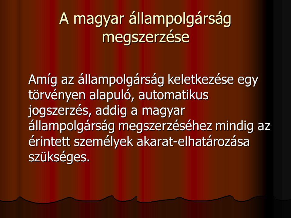 A magyar állampolgárság megszerzése Amíg az állampolgárság keletkezése egy törvényen alapuló, automatikus jogszerzés, addig a magyar állampolgárság megszerzéséhez mindig az érintett személyek akarat-elhatározása szükséges.