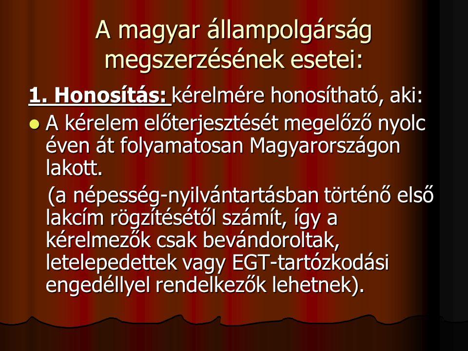 A magyar állampolgárság megszerzésének esetei: 1. Honosítás: kérelmére honosítható, aki: A kérelem előterjesztését megelőző nyolc éven át folyamatosan