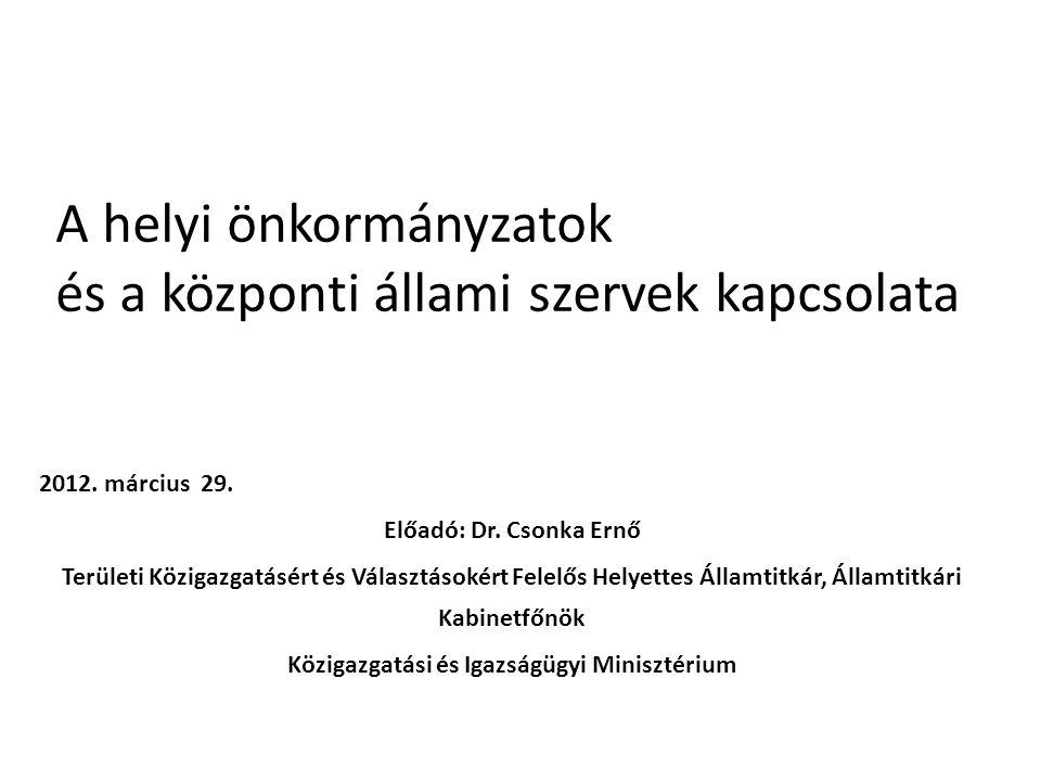 A helyi önkormányzatok és a központi állami szervek kapcsolata 2012. március 29. Előadó: Dr. Csonka Ernő Területi Közigazgatásért és Választásokért Fe