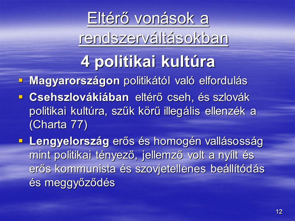 12 Eltérő vonások a rendszerváltásokban 4 politikai kultúra  Magyarországon politikától való elfordulás  Csehszlovákiában eltérő cseh, és szlovák po
