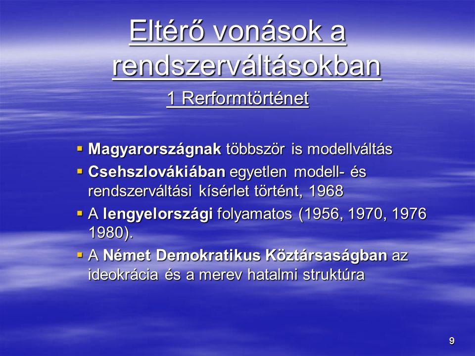9 Eltérő vonások a rendszerváltásokban 1 Rerformtörténet  Magyarországnak többször is modellváltás  Csehszlovákiában egyetlen modell- és rendszervál