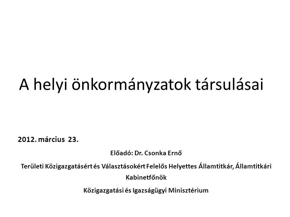 A helyi önkormányzatok társulásai 2012. március 23. Előadó: Dr. Csonka Ernő Területi Közigazgatásért és Választásokért Felelős Helyettes Államtitkár,