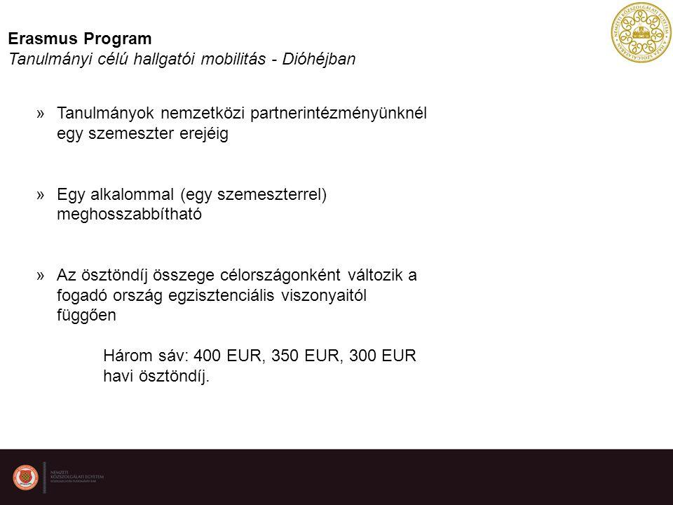 Erasmus Program Tanulmányi célú hallgatói mobilitás - Dióhéjban »Tanulmányok nemzetközi partnerintézményünknél egy szemeszter erejéig »Egy alkalommal (egy szemeszterrel) meghosszabbítható »Az ösztöndíj összege célországonként változik a fogadó ország egzisztenciális viszonyaitól függően Három sáv: 400 EUR, 350 EUR, 300 EUR havi ösztöndíj.