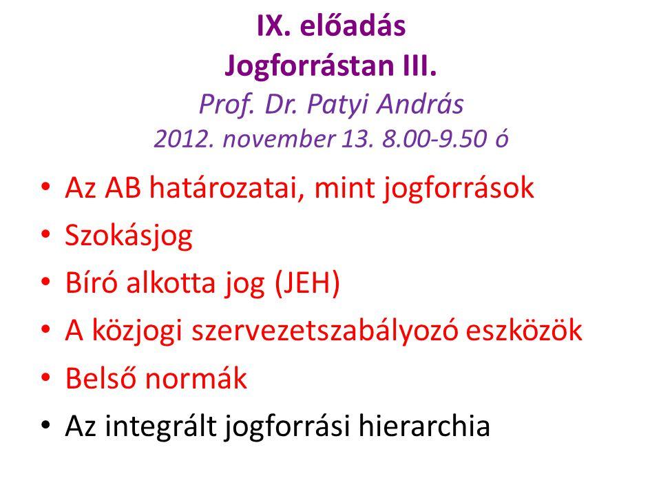 IX. előadás Jogforrástan III. Prof. Dr. Patyi András 2012. november 13. 8.00-9.50 ó Az AB határozatai, mint jogforrások Szokásjog Bíró alkotta jog (JE