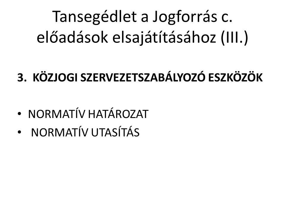 Tansegédlet a Jogforrás c. előadások elsajátításához (III.) 3. KÖZJOGI SZERVEZETSZABÁLYOZÓ ESZKÖZÖK NORMATÍV HATÁROZAT NORMATÍV UTASÍTÁS