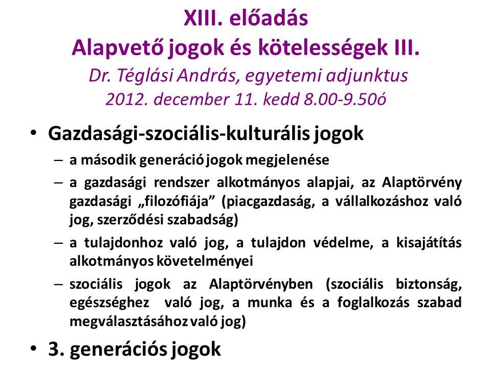 XIII. előadás Alapvető jogok és kötelességek III. Dr. Téglási András, egyetemi adjunktus 2012. december 11. kedd 8.00-9.50ó Gazdasági-szociális-kultur