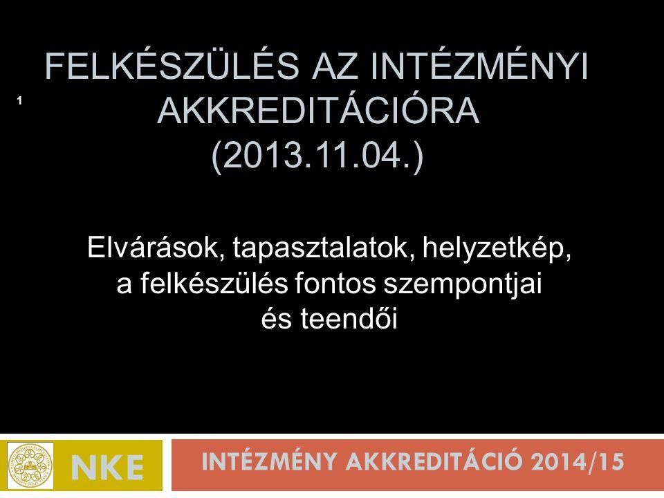FELKÉSZÜLÉS AZ INTÉZMÉNYI AKKREDITÁCIÓRA (2013.11.04.) INTÉZMÉNY AKKREDITÁCIÓ 2014/15 1 Elvárások, tapasztalatok, helyzetkép, a felkészülés fontos szempontjai és teendői