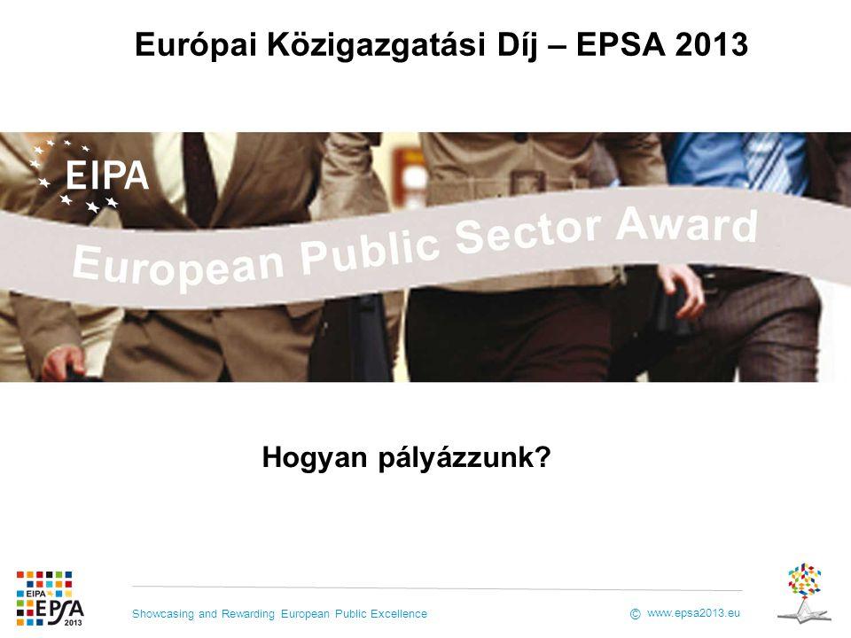 Showcasing and Rewarding European Public Excellence www.epsa2013.eu © Európai Közigazgatási Díj – EPSA 2013 Hogyan pályázzunk