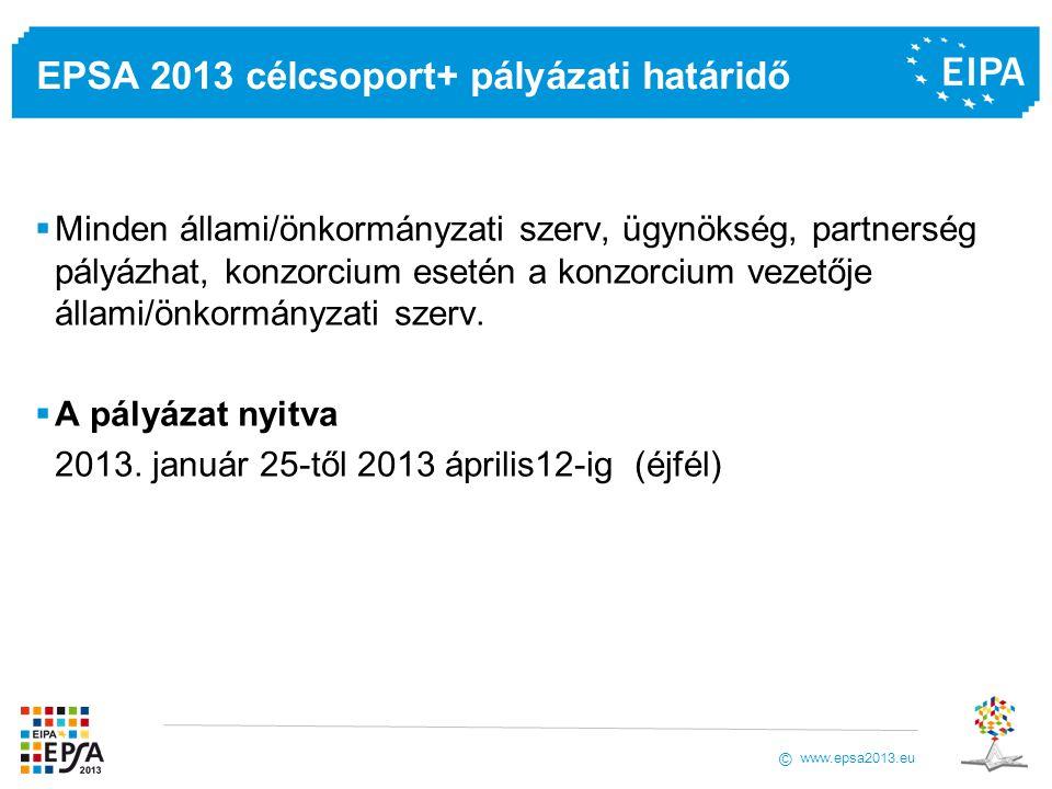 www.epsa2013.eu © EPSA 2013 célcsoport+ pályázati határidő  Minden állami/önkormányzati szerv, ügynökség, partnerség pályázhat, konzorcium esetén a konzorcium vezetője állami/önkormányzati szerv.