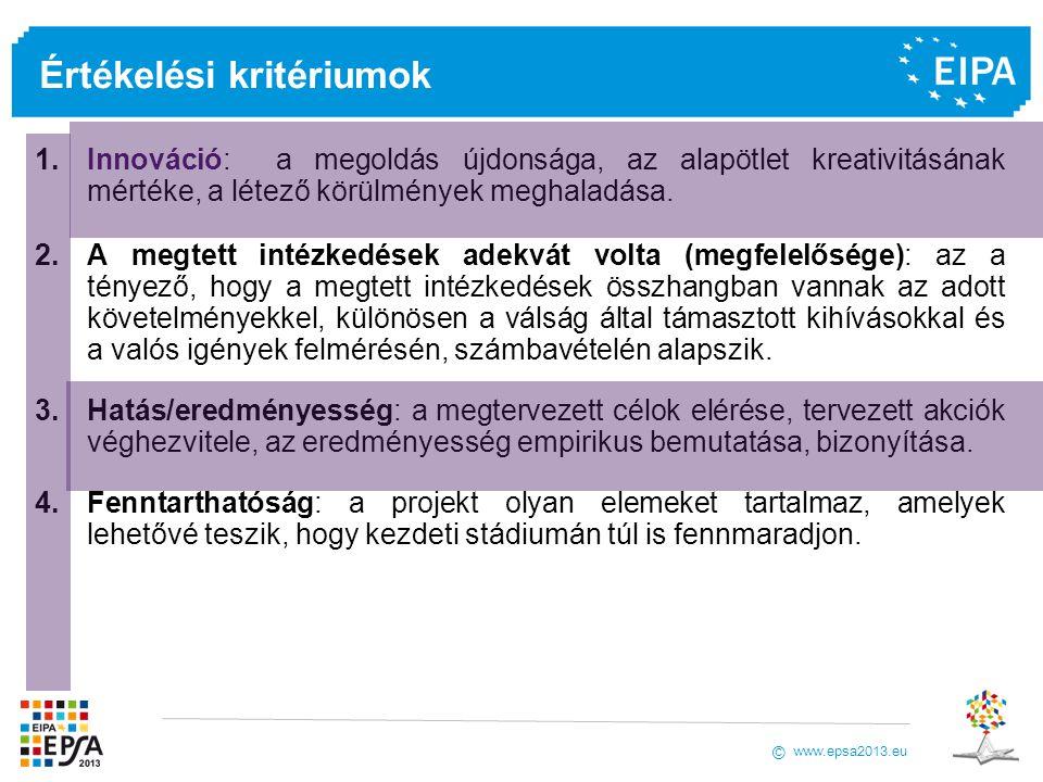 www.epsa2013.eu © Értékelési kritériumok 1.Innováció: a megoldás újdonsága, az alapötlet kreativitásának mértéke, a létező körülmények meghaladása. 2.