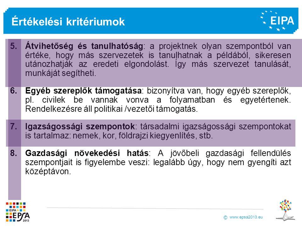 www.epsa2013.eu © Értékelési kritériumok 5.Átvihetőség és tanulhatóság: a projektnek olyan szempontból van értéke, hogy más szervezetek is tanulhatnak a példából, sikeresen utánozhatják az eredeti elgondolást.