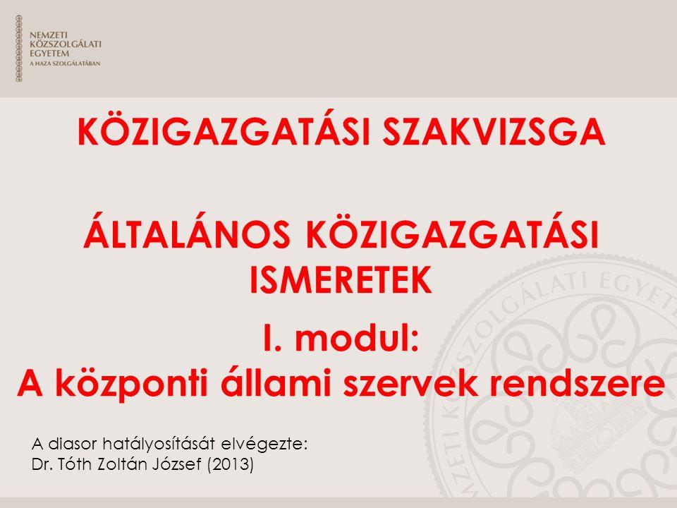 KÖZIGAZGATÁSI SZAKVIZSGA ÁLTALÁNOS KÖZIGAZGATÁSI ISMERETEK I. modul: A központi állami szervek rendszere A diasor hatályosítását elvégezte: Dr. Tóth Z