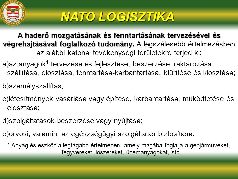 NATO LOGISZTIKA A haderő mozgatásának és fenntartásának tervezésével és végrehajtásával foglalkozó tudomány. A haderő mozgatásának és fenntartásának t