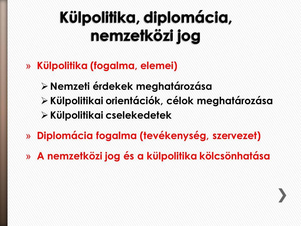 » Külpolitika (fogalma, elemei)  Nemzeti érdekek meghatározása  Külpolitikai orientációk, célok meghatározása  Külpolitikai cselekedetek » Diplomácia fogalma (tevékenység, szervezet) » A nemzetközi jog és a külpolitika kölcsönhatása