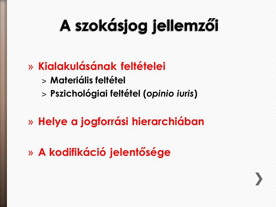 » Kialakulásának feltételei ˃ Materiális feltétel ˃ Pszichológiai feltétel ( opinio iuris ) » Helye a jogforrási hierarchiában » A kodifikáció jelentősége