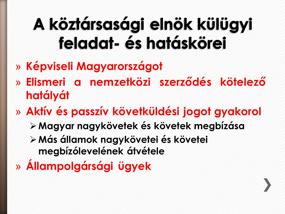 » Képviseli Magyarországot » Elismeri a nemzetközi szerződés kötelező hatályát » Aktív és passzív követküldési jogot gyakorol  Magyar nagykövetek és követek megbízása  Más államok nagykövetei és követei megbízólevelének átvétele » Állampolgársági ügyek