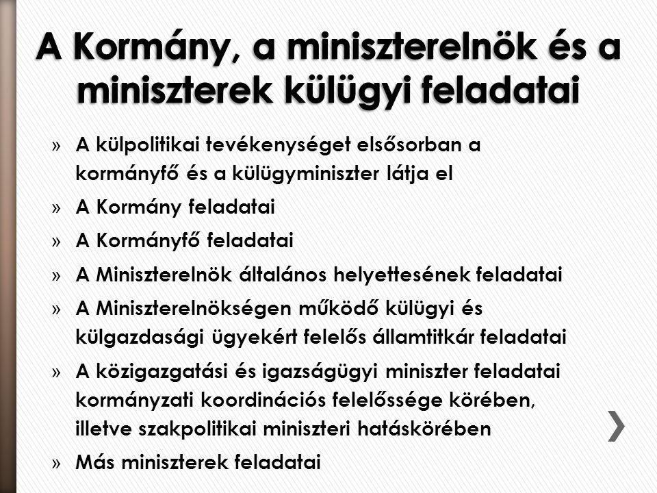 » A külpolitikai tevékenységet elsősorban a kormányfő és a külügyminiszter látja el » A Kormány feladatai » A Kormányfő feladatai » A Miniszterelnök általános helyettesének feladatai » A Miniszterelnökségen működő külügyi és külgazdasági ügyekért felelős államtitkár feladatai » A közigazgatási és igazságügyi miniszter feladatai kormányzati koordinációs felelőssége körében, illetve szakpolitikai miniszteri hatáskörében » Más miniszterek feladatai