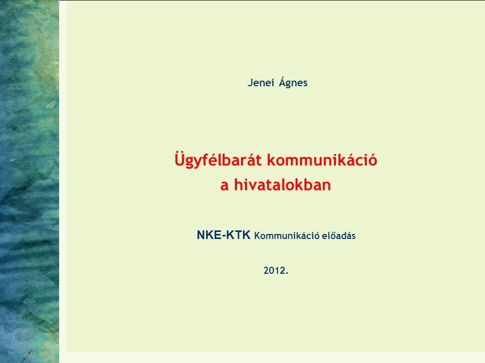 Jenei Ágnes Ügyfélbarát kommunikáció a hivatalokban NKE-KTK Kommunikáció előadás 201 2.
