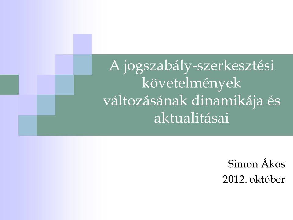A jogszabály-szerkesztési követelmények változásának dinamikája és aktualitásai Simon Ákos 2012. október