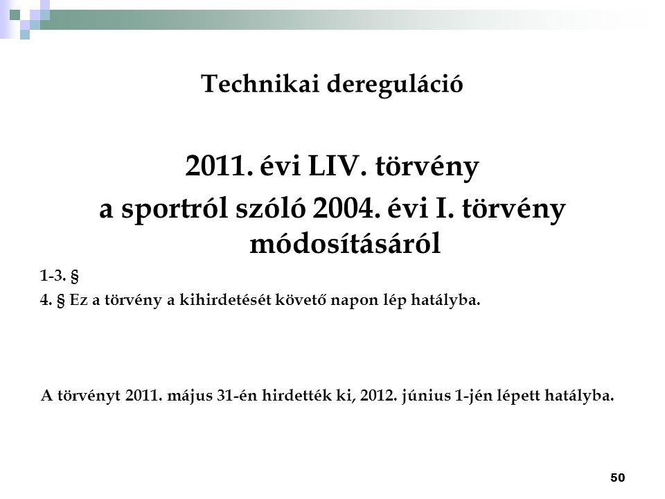 Technikai dereguláció 2011. évi LIV. törvény a sportról szóló 2004. évi I. törvény módosításáról 1-3. § 4. § Ez a törvény a kihirdetését követő napon