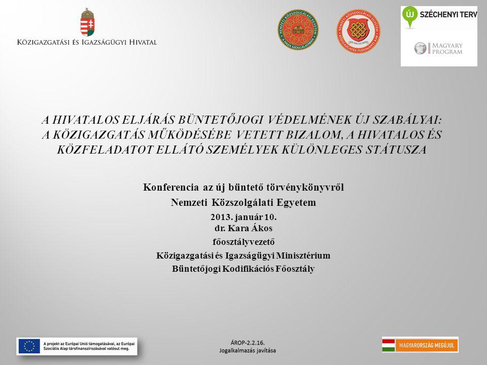 Konferencia az új büntető törvénykönyvről Nemzeti Közszolgálati Egyetem 2013. január 10. dr. Kara Ákos főosztályvezető Közigazgatási és Igazságügyi Mi