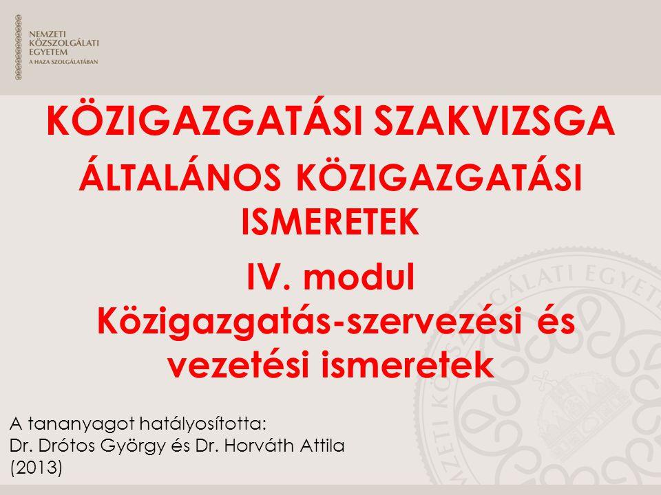 KÖZIGAZGATÁSI SZAKVIZSGA ÁLTALÁNOS KÖZIGAZGATÁSI ISMERETEK IV. modul Közigazgatás-szervezési és vezetési ismeretek A tananyagot hatályosította: Dr. Dr