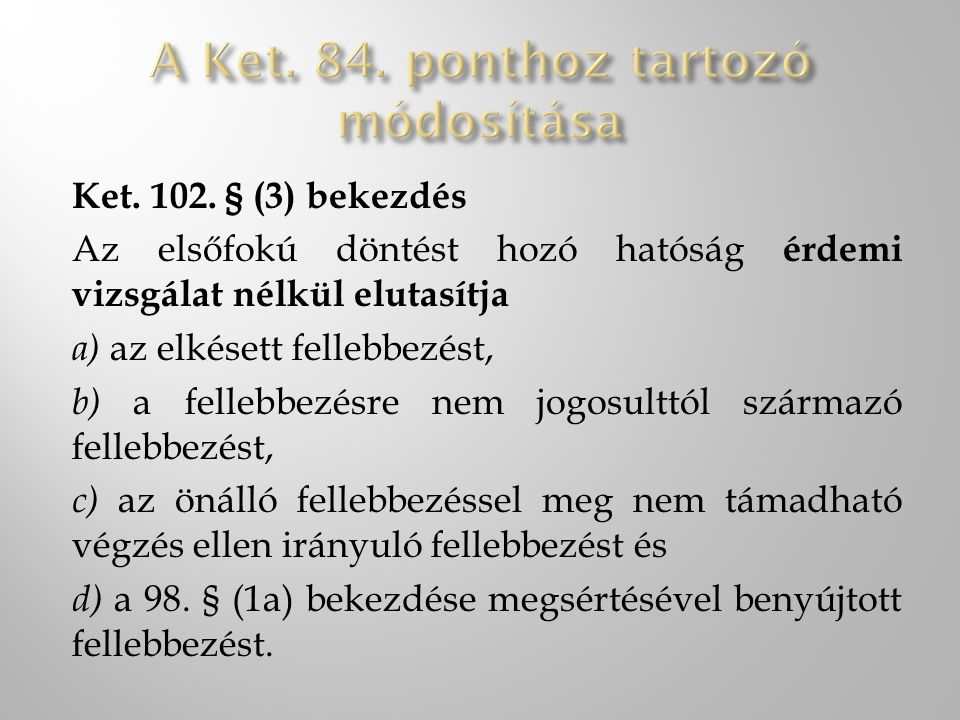 Ket. 102. § (3) bekezdés Az elsőfokú döntést hozó hatóság érdemi vizsgálat nélkül elutasítja a) az elkésett fellebbezést, b) a fellebbezésre nem jogos