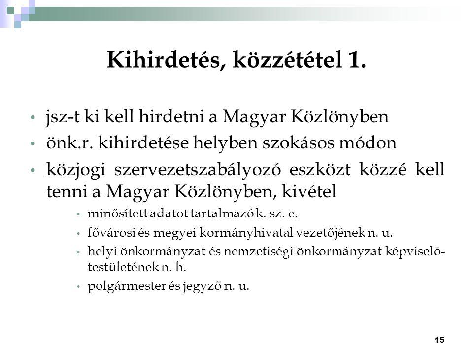 15 Kihirdetés, közzététel 1. jsz-t ki kell hirdetni a Magyar Közlönyben önk.r. kihirdetése helyben szokásos módon közjogi szervezetszabályozó eszközt