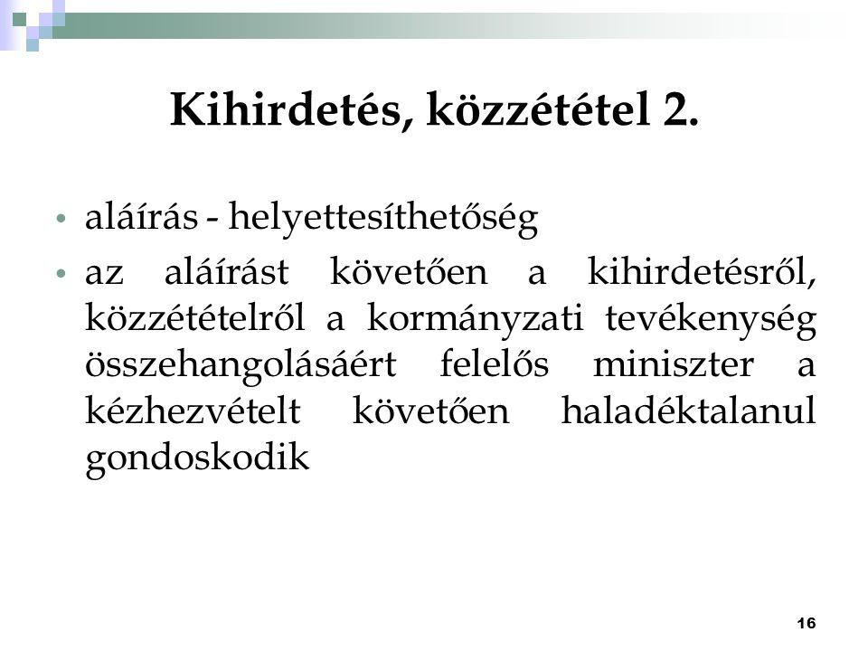 16 Kihirdetés, közzététel 2. aláírás - helyettesíthetőség az aláírást követően a kihirdetésről, közzétételről a kormányzati tevékenység összehangolásá