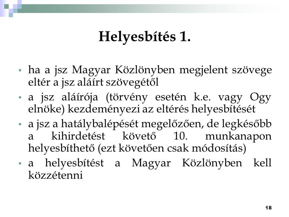 18 Helyesbítés 1. ha a jsz Magyar Közlönyben megjelent szövege eltér a jsz aláírt szövegétől a jsz aláírója (törvény esetén k.e. vagy Ogy elnöke) kezd