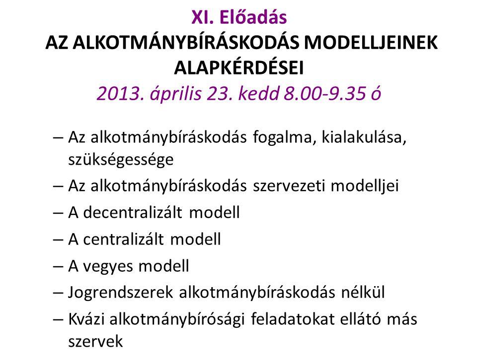 XI. Előadás AZ ALKOTMÁNYBÍRÁSKODÁS MODELLJEINEK ALAPKÉRDÉSEI 2013. április 23. kedd 8.00-9.35 ó – Az alkotmánybíráskodás fogalma, kialakulása, szükség