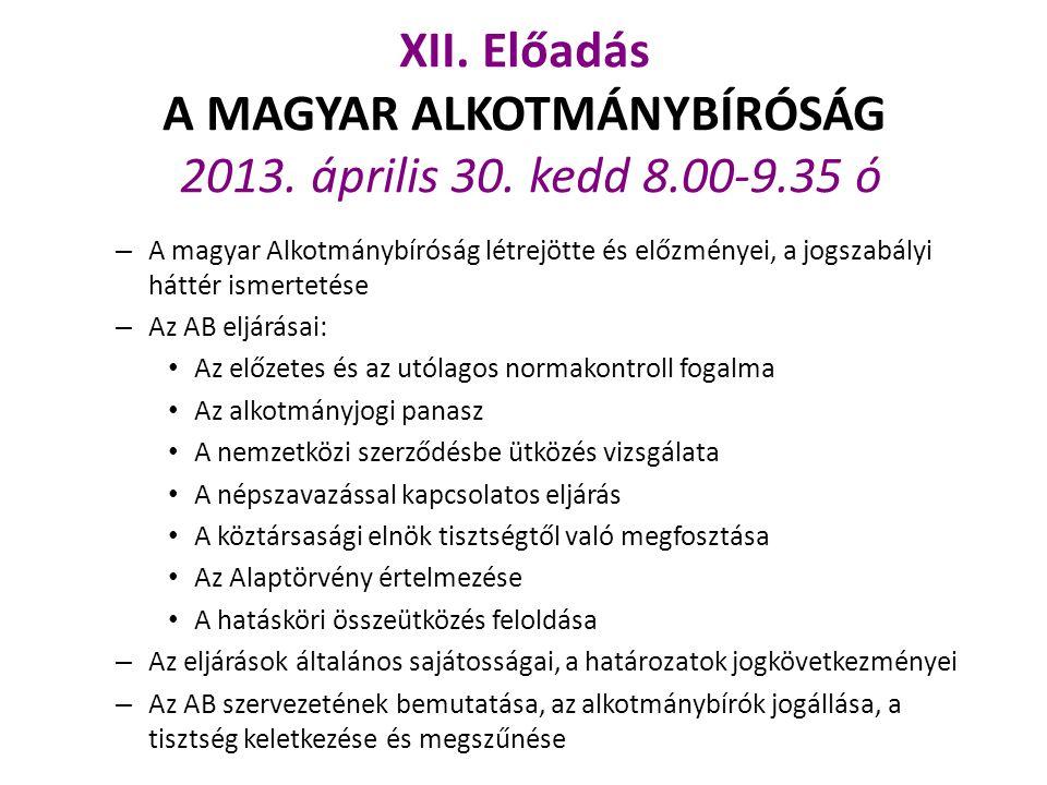 XII. Előadás A MAGYAR ALKOTMÁNYBÍRÓSÁG 2013. április 30. kedd 8.00-9.35 ó – A magyar Alkotmánybíróság létrejötte és előzményei, a jogszabályi háttér i