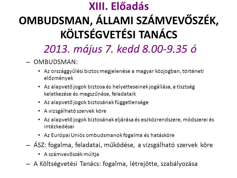 XIII. Előadás OMBUDSMAN, ÁLLAMI SZÁMVEVŐSZÉK, KÖLTSÉGVETÉSI TANÁCS 2013. május 7. kedd 8.00-9.35 ó – OMBUDSMAN: Az országgyűlési biztos megjelenése a