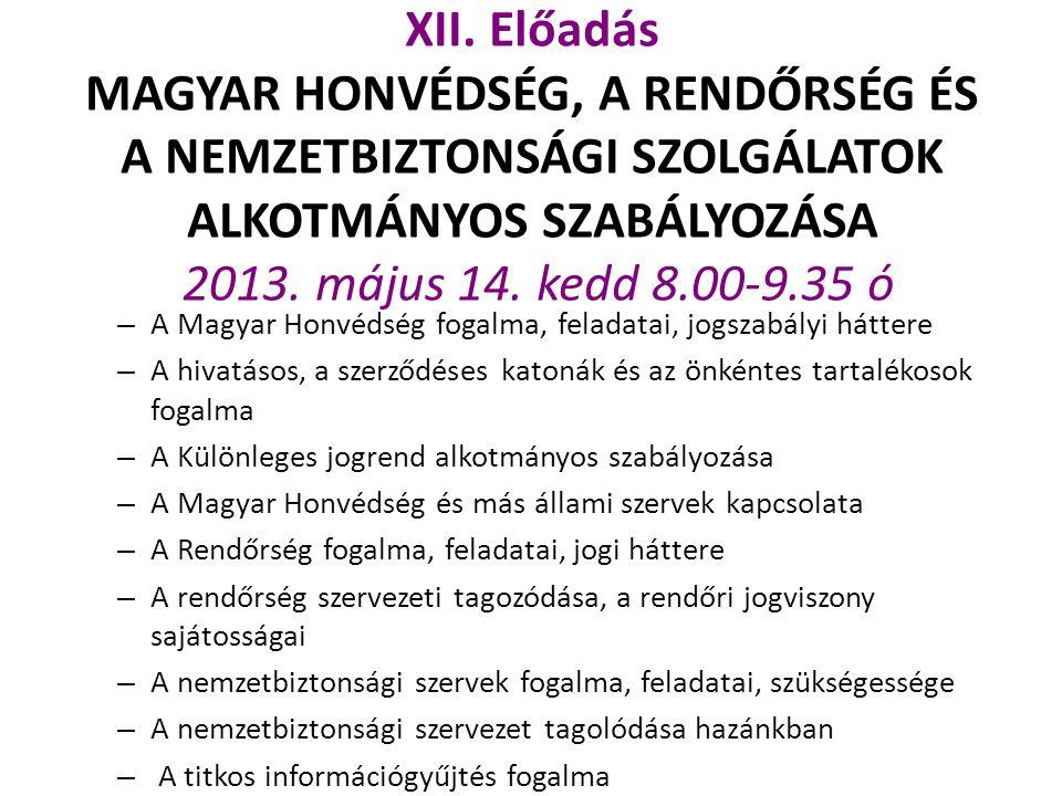 XII. Előadás MAGYAR HONVÉDSÉG, A RENDŐRSÉG ÉS A NEMZETBIZTONSÁGI SZOLGÁLATOK ALKOTMÁNYOS SZABÁLYOZÁSA 2013. május 14. kedd 8.00-9.35 ó – A Magyar Honv