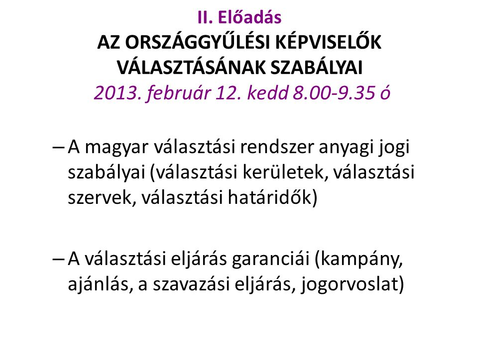 II. Előadás AZ ORSZÁGGYŰLÉSI KÉPVISELŐK VÁLASZTÁSÁNAK SZABÁLYAI 2013. február 12. kedd 8.00-9.35 ó – A magyar választási rendszer anyagi jogi szabálya