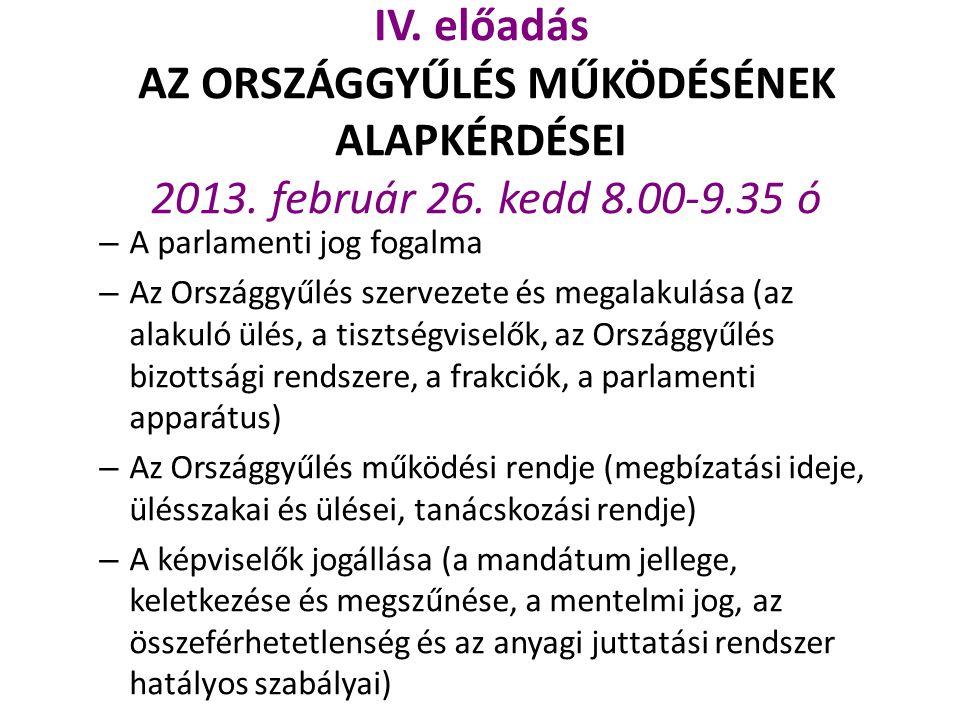 IV. előadás AZ ORSZÁGGYŰLÉS MŰKÖDÉSÉNEK ALAPKÉRDÉSEI 2013. február 26. kedd 8.00-9.35 ó – A parlamenti jog fogalma – Az Országgyűlés szervezete és meg