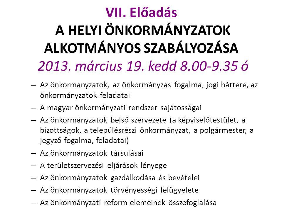VII. Előadás A HELYI ÖNKORMÁNYZATOK ALKOTMÁNYOS SZABÁLYOZÁSA 2013. március 19. kedd 8.00-9.35 ó – Az önkormányzatok, az önkormányzás fogalma, jogi hát