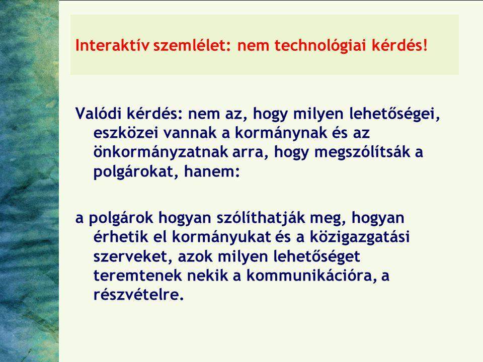 Interaktív szemlélet: nem technológiai kérdés! Valódi kérdés: nem az, hogy milyen lehetőségei, eszközei vannak a kormánynak és az önkormányzatnak arra