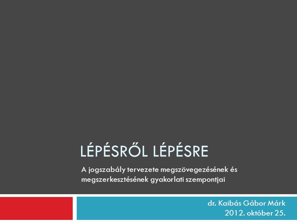LÉPÉSRŐL LÉPÉSRE dr. Kaibás Gábor Márk 2012. október 25. A jogszabály tervezete megszövegezésének és megszerkesztésének gyakorlati szempontjai