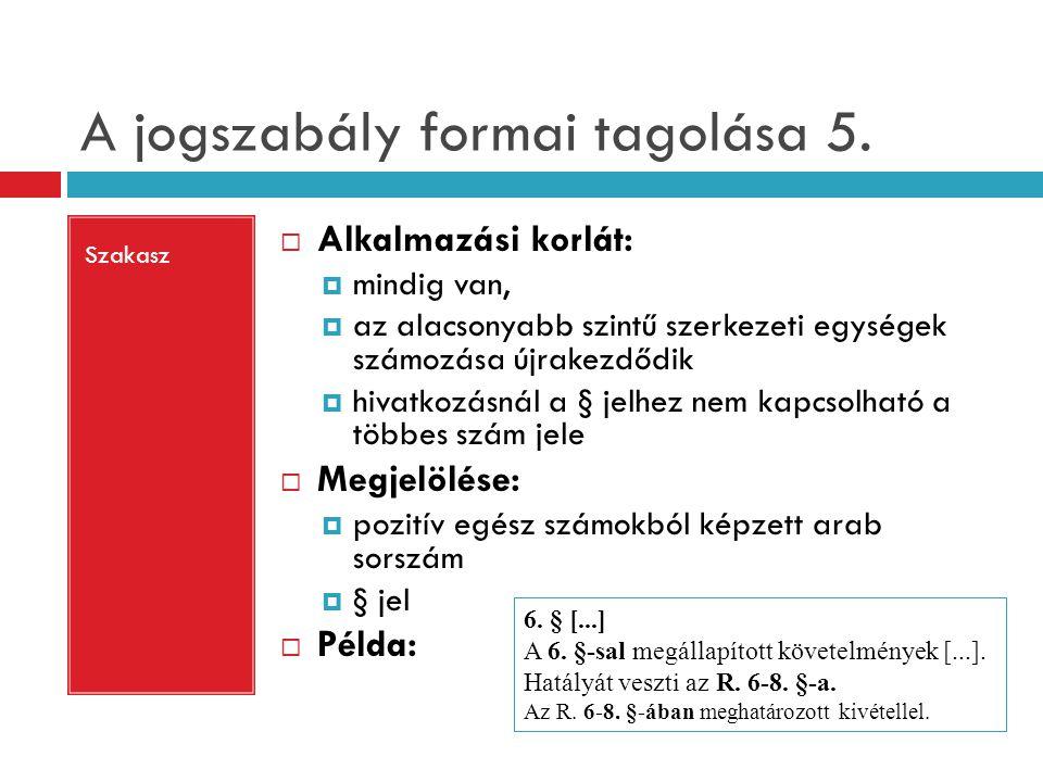 A jogszabály formai tagolása 5. Szakasz  Alkalmazási korlát:  mindig van,  az alacsonyabb szintű szerkezeti egységek számozása újrakezdődik  hivat