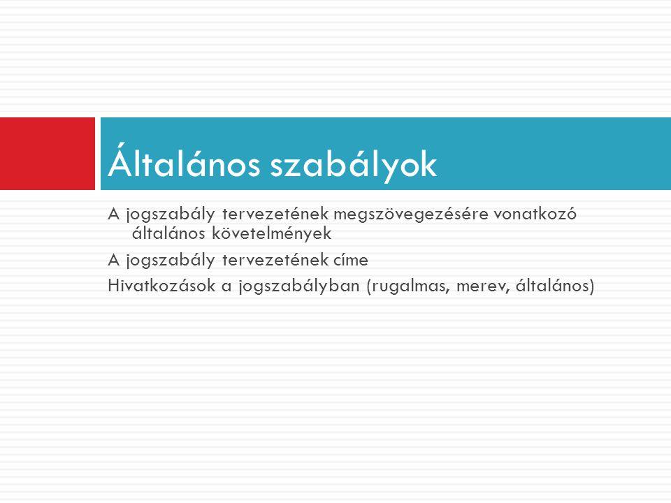 A jogszabály tervezetének megszövegezésére vonatkozó általános követelmények A jogszabály tervezetének címe Hivatkozások a jogszabályban (rugalmas, me