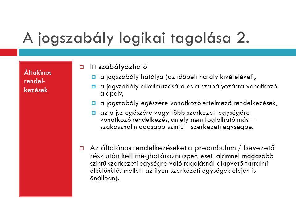 A jogszabály logikai tagolása 2. Általános rendel- kezések  Itt szabályozható  a jogszabály hatálya (az időbeli hatály kivételével),  a jogszabály